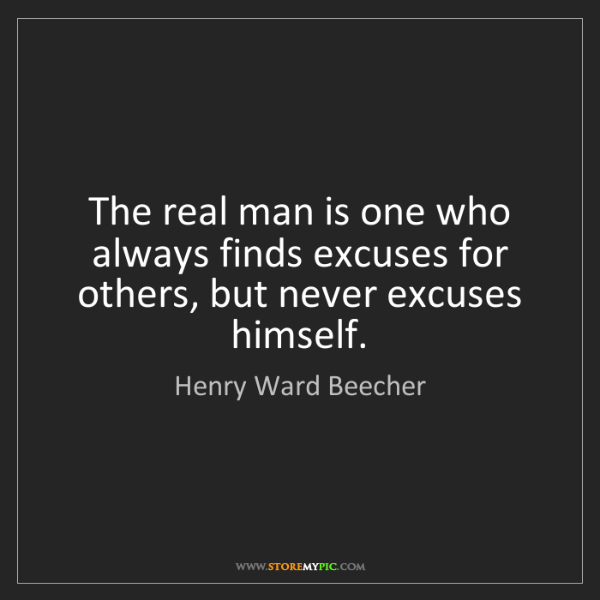 Henry Ward Beecher: The real man is one who always finds excuses for others,...