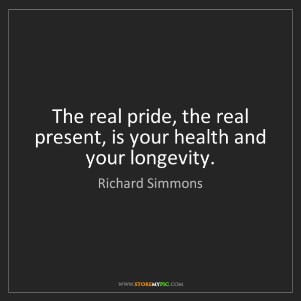 Richard Simmons: The real pride, the real present, is your health and...