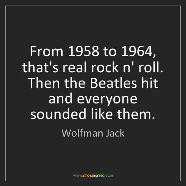 Wolfman Jack: From 1958 to 1964, that's real rock n' roll. Then the...