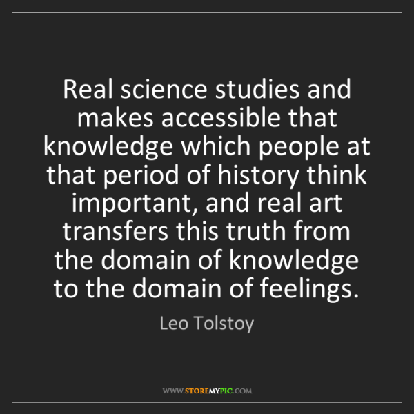 Leo Tolstoy: Real science studies and makes accessible that knowledge...