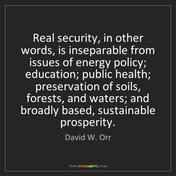 David W. Orr: Real security, in other words, is inseparable from issues...
