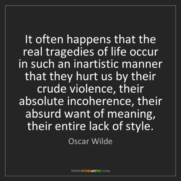 Oscar Wilde: It often happens that the real tragedies of life occur...