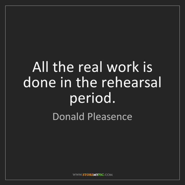 Donald Pleasence: All the real work is done in the rehearsal period.