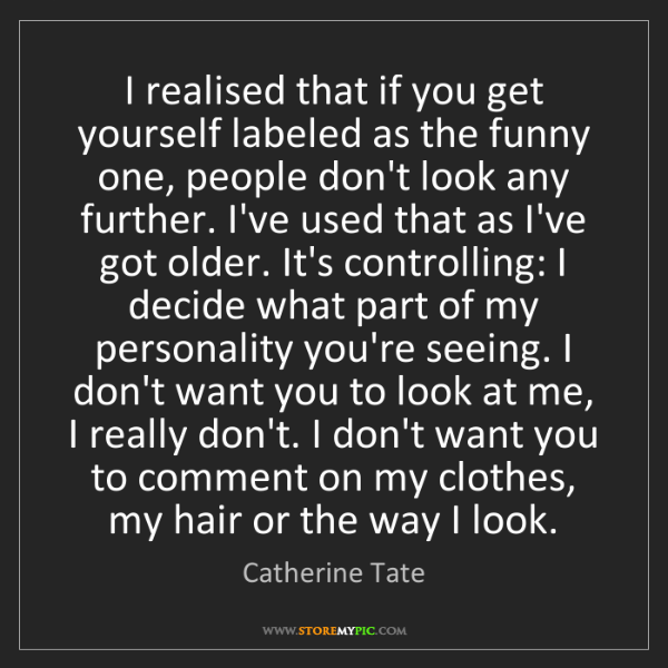 Catherine Tate: I realised that if you get yourself labeled as the funny...