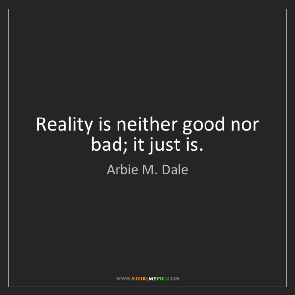 Arbie M. Dale: Reality is neither good nor bad; it just is.