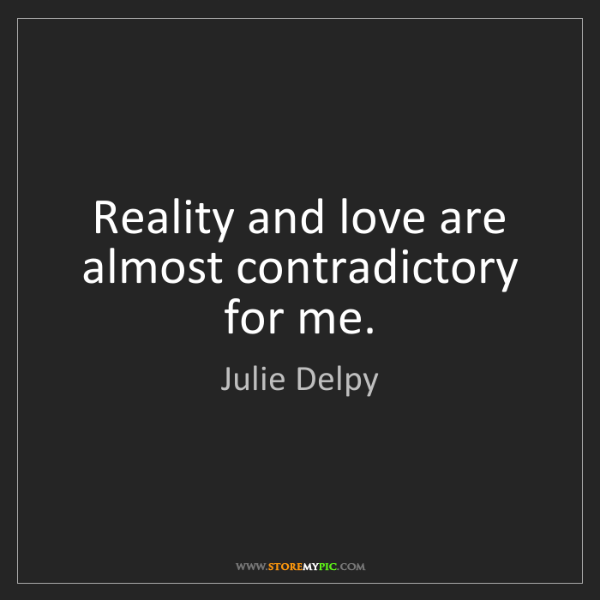 Julie Delpy: Reality and love are almost contradictory for me.