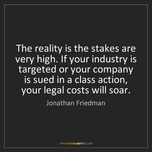 Jonathan Friedman: The reality is the stakes are very high. If your industry...