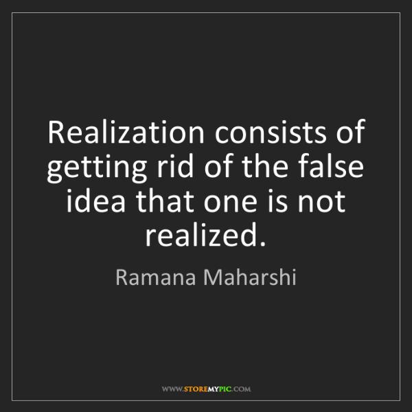 Ramana Maharshi: Realization consists of getting rid of the false idea...