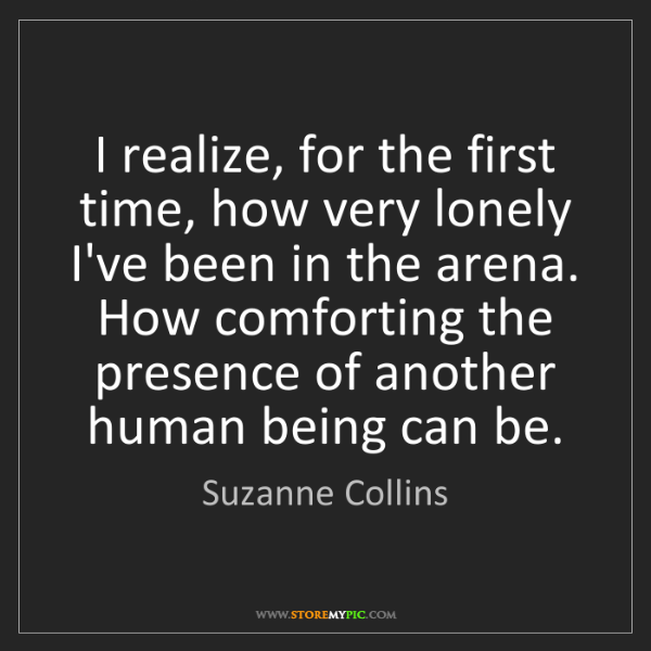 Suzanne Collins: I realize, for the first time, how very lonely I've been...