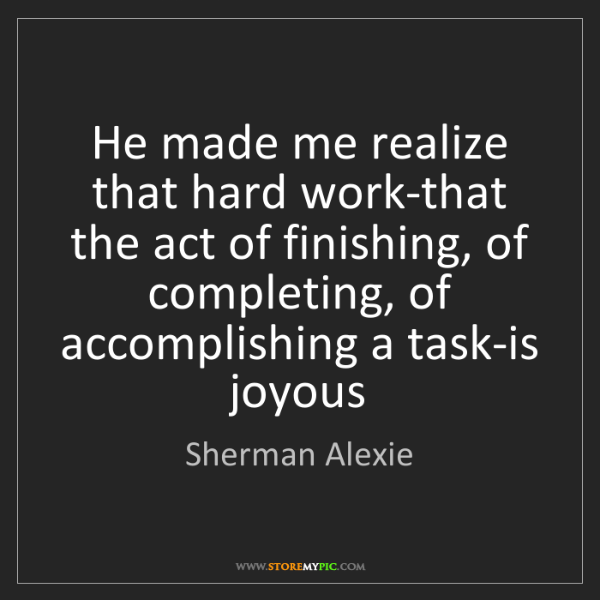 Sherman Alexie: He made me realize that hard work-that the act of finishing,...