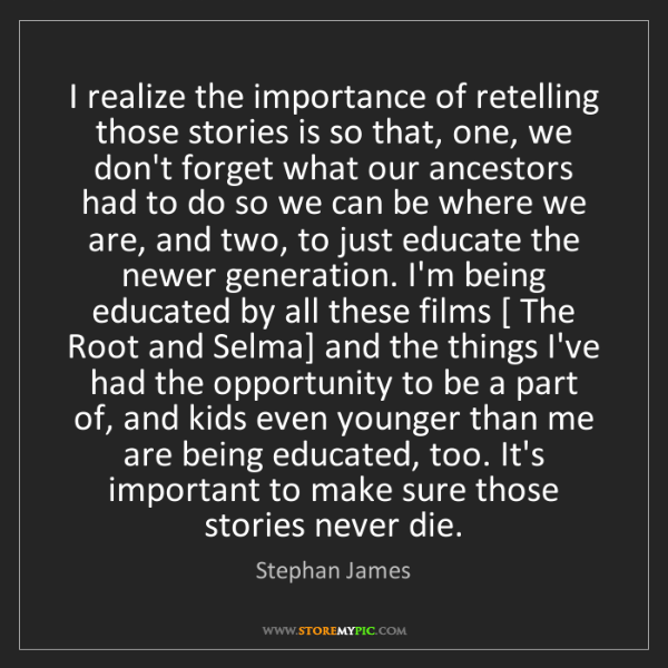 Stephan James: I realize the importance of retelling those stories is...