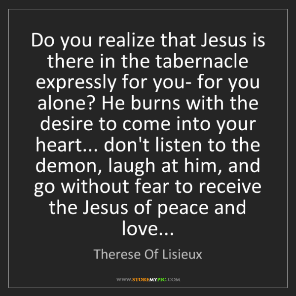 Therese Of Lisieux: Do you realize that Jesus is there in the tabernacle...