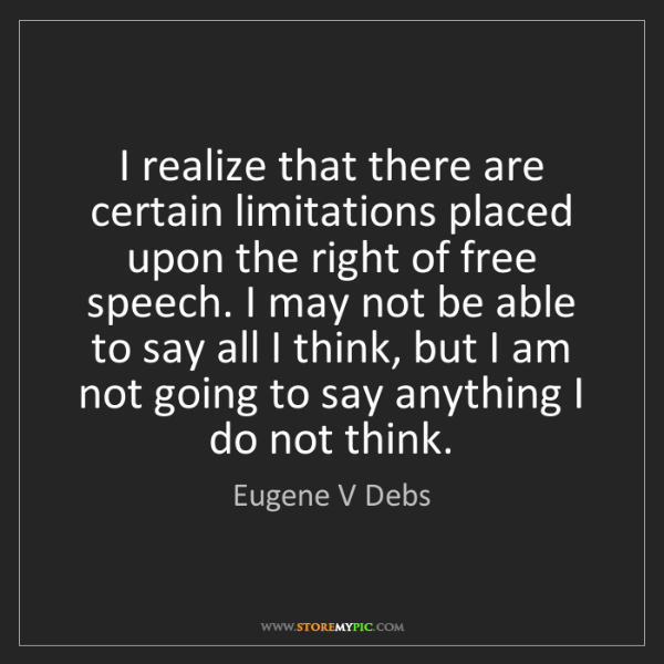 Eugene V Debs: I realize that there are certain limitations placed upon...