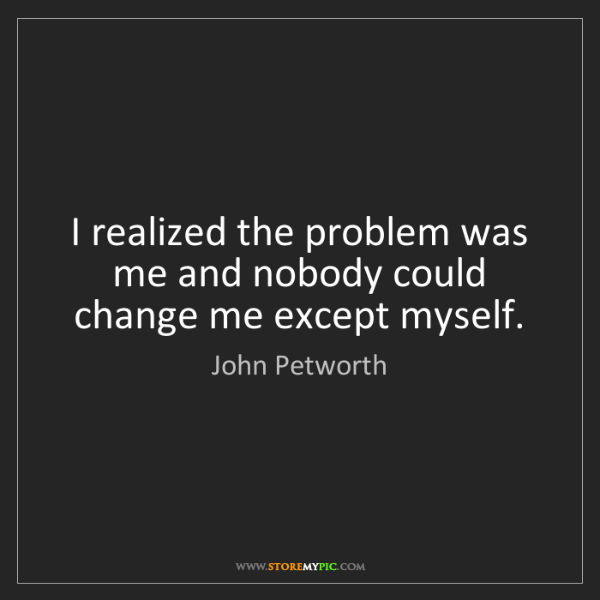 John Petworth: I realized the problem was me and nobody could change...