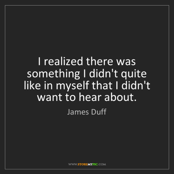 James Duff: I realized there was something I didn't quite like in...