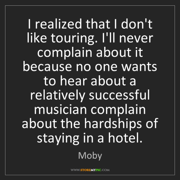 Moby: I realized that I don't like touring. I'll never complain...