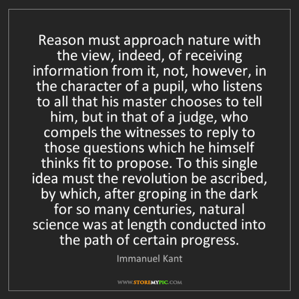 Immanuel Kant: Reason must approach nature with the view, indeed, of...