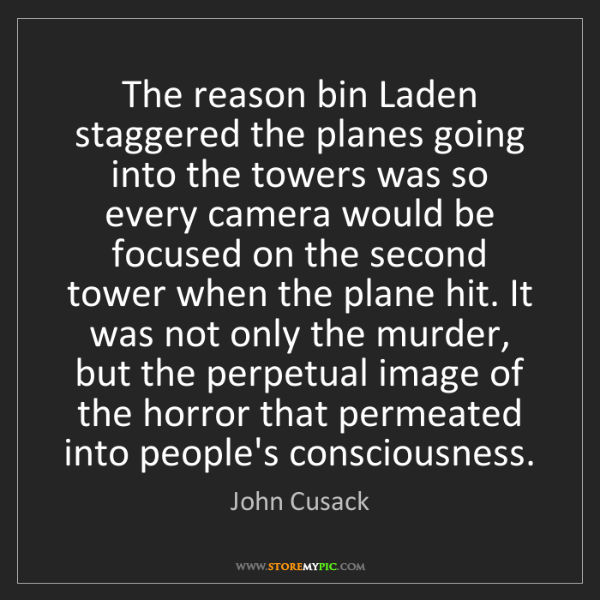 John Cusack: The reason bin Laden staggered the planes going into...