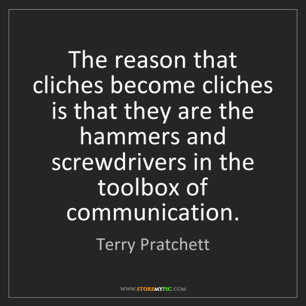 Terry Pratchett: The reason that cliches become cliches is that they are...