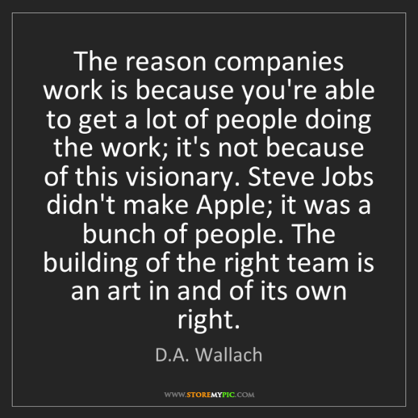 D.A. Wallach: The reason companies work is because you're able to get...
