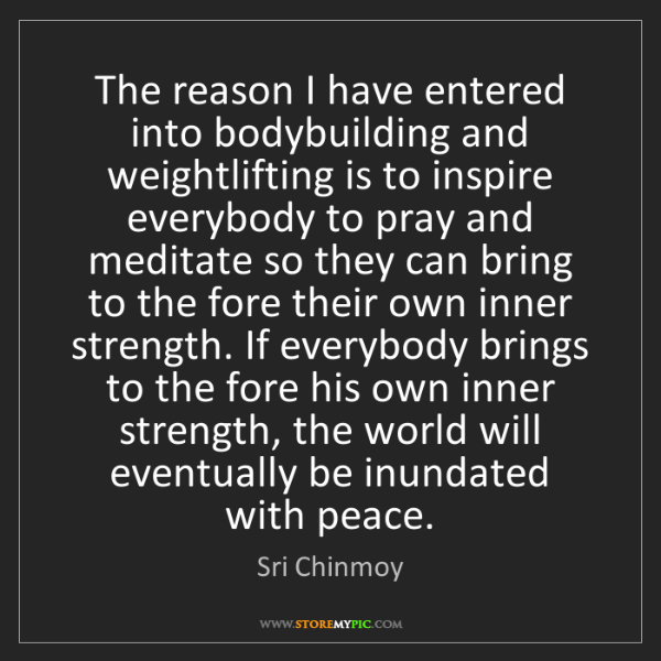 Sri Chinmoy: The reason I have entered into bodybuilding and weightlifting...
