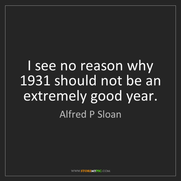 Alfred P Sloan: I see no reason why 1931 should not be an extremely good...