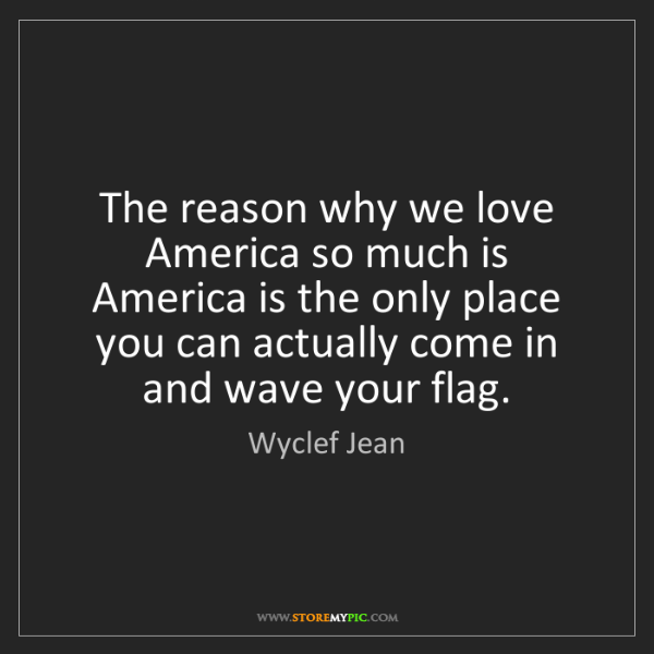 Wyclef Jean: The reason why we love America so much is America is...