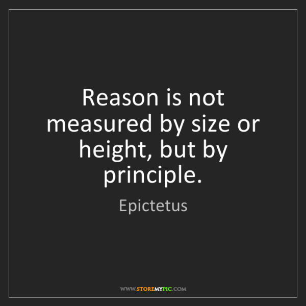 Epictetus: Reason is not measured by size or height, but by principle.