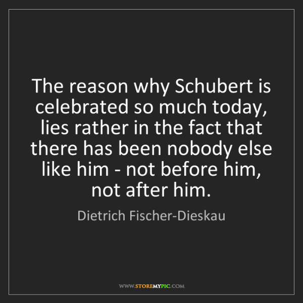 Dietrich Fischer-Dieskau: The reason why Schubert is celebrated so much today,...