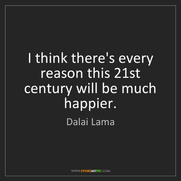 Dalai Lama: I think there's every reason this 21st century will be...