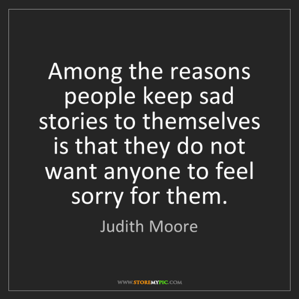 Judith Moore: Among the reasons people keep sad stories to themselves...