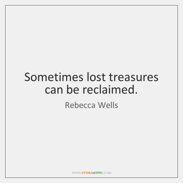 Sometimes lost treasures can be reclaimed.