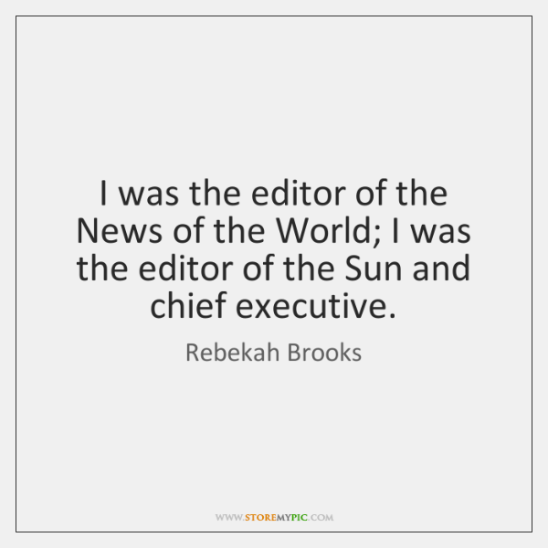 I was the editor of the News of the World; I was ...