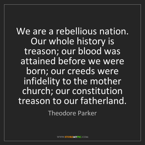 Theodore Parker: We are a rebellious nation. Our whole history is treason;...