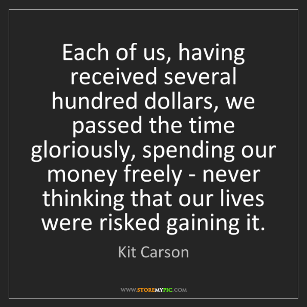 Kit Carson: Each of us, having received several hundred dollars,...