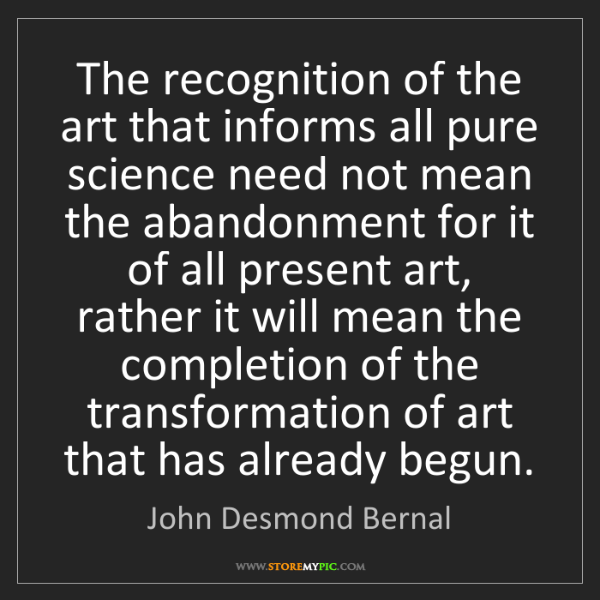 John Desmond Bernal: The recognition of the art that informs all pure science...