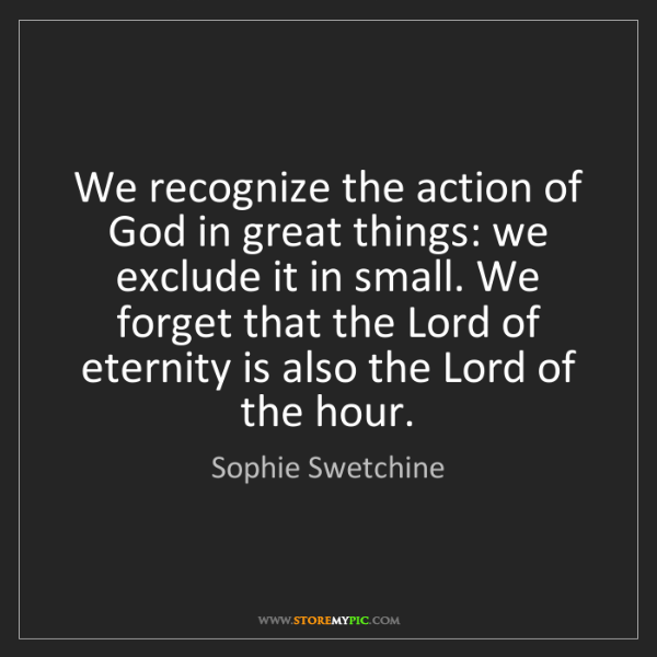Sophie Swetchine: We recognize the action of God in great things: we exclude...
