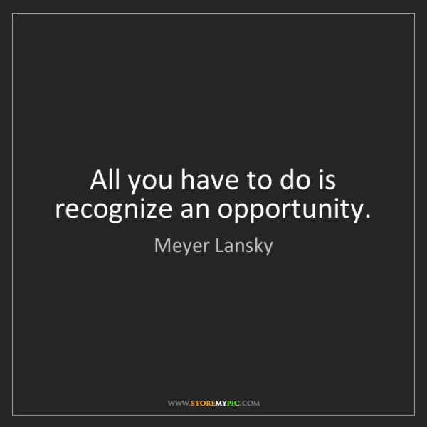 Meyer Lansky: All you have to do is recognize an opportunity.