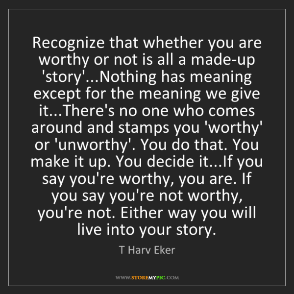 T Harv Eker: Recognize that whether you are worthy or not is all a...