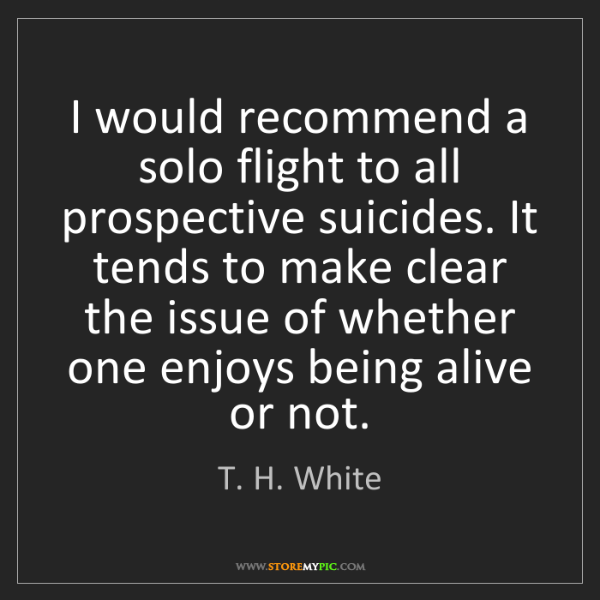 T. H. White: I would recommend a solo flight to all prospective suicides....