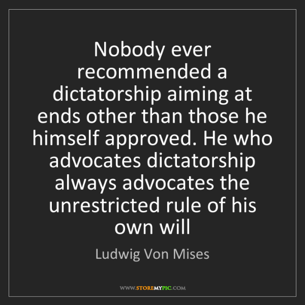Ludwig Von Mises: Nobody ever recommended a dictatorship aiming at ends...