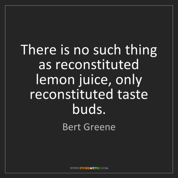 Bert Greene: There is no such thing as reconstituted lemon juice,...