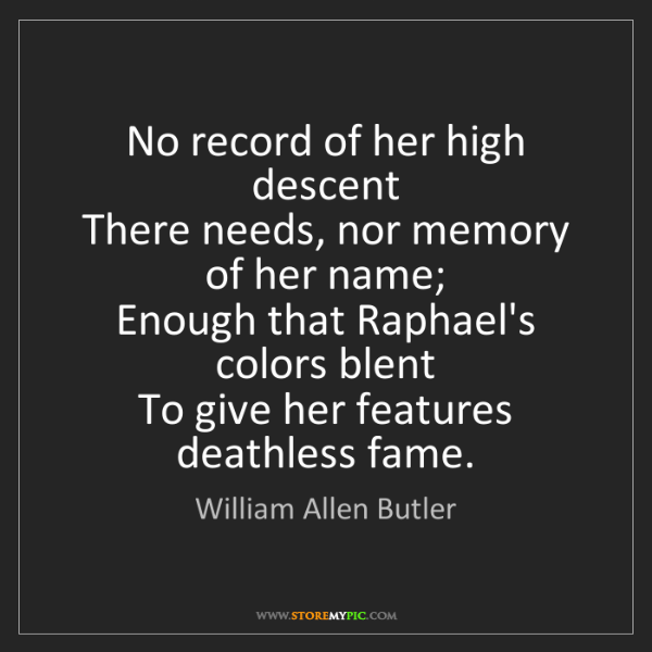 William Allen Butler: No record of her high descent   There needs, nor memory...