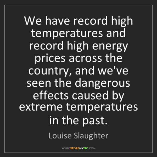 Louise Slaughter: We have record high temperatures and record high energy...
