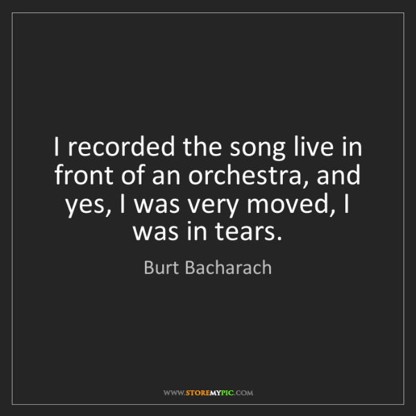 Burt Bacharach: I recorded the song live in front of an orchestra, and...