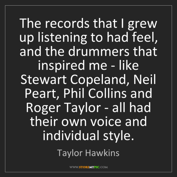 Taylor Hawkins: The records that I grew up listening to had feel, and...