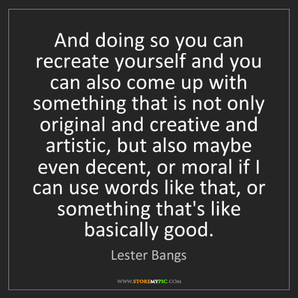 Lester Bangs: And doing so you can recreate yourself and you can also...