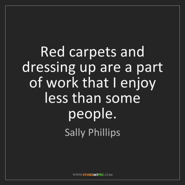 Sally Phillips: Red carpets and dressing up are a part of work that I...