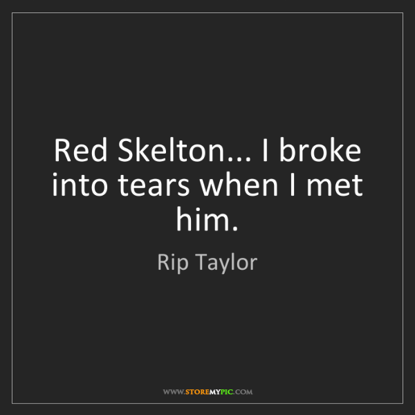 Rip Taylor: Red Skelton... I broke into tears when I met him.