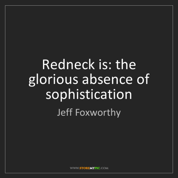 Jeff Foxworthy: Redneck is: the glorious absence of sophistication